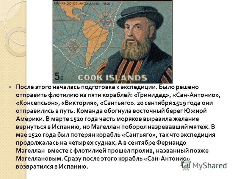 После этого началась подготовка к экспедиции. Было решено отправить флотилию из пяти кораблей : « Тринидад », « Сан - Антонио », « Консепсьон », « Виктория », « Сантьяго ». 20 сентября 1519 года они отправились в путь. Команда обогнула восточный бере