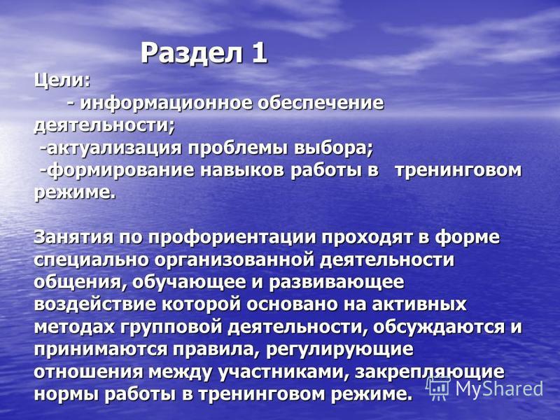 Раздел 1 Цели: - информационное обеспечение деятельности; -актуализация проблемы выбора; -формирование навыков работы в тренинговам режиме. Занятия по профориентации проходят в форме специально организованной деятельности общения, обучающее и развива