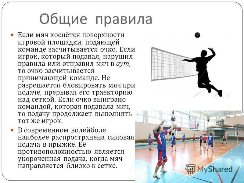Общие правила Если мяч коснётся поверхности игровой площадки, подающей команде засчитывается очко. Если игрок, который подавал, нарушил правила или отправил мяч в аут, то очко засчитывается принимающей команде. Не разрешается блокировать мяч при пода