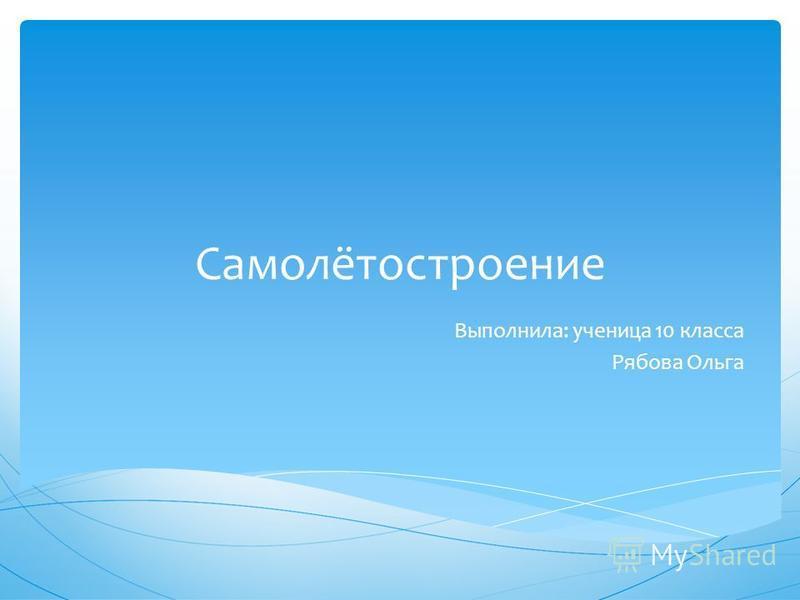 Самолётостроение Выполнила: ученица 10 класса Рябова Ольга