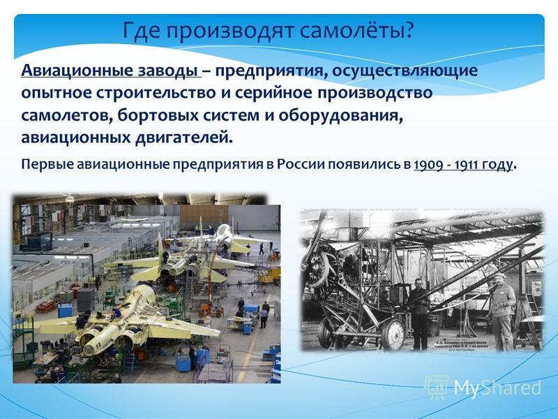 Где производят самолёты? Авиационные заводы – предприятия, осуществляющие опытное строительство и серийное производство самолетов, бортовых систем и оборудования, авиационных двигателей. Первые авиационные предприятия в России появились в 1909 - 1911