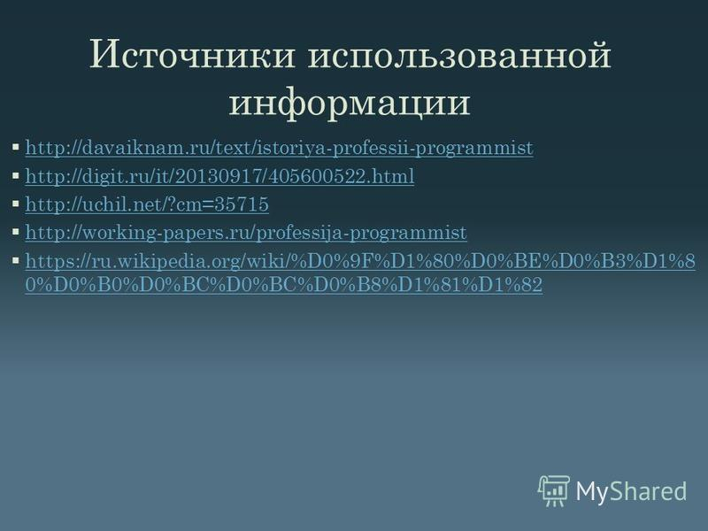 Источники использованной информации http://davaiknam.ru/text/istoriya-professii-programmist http://digit.ru/it/20130917/405600522. html http://uchil.net/?cm=35715 http://working-papers.ru/professija-programmist https://ru.wikipedia.org/wiki/%D0%9F%D1