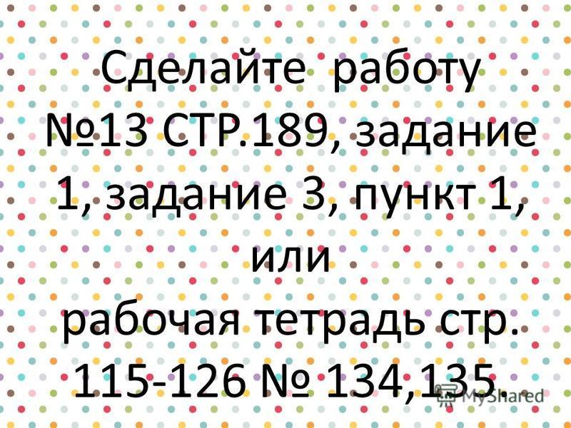 Сделайте работу 13 СТР.189, задание 1, задание 3, пункт 1, или рабочая тетрадь стр. 115-126 134,135.