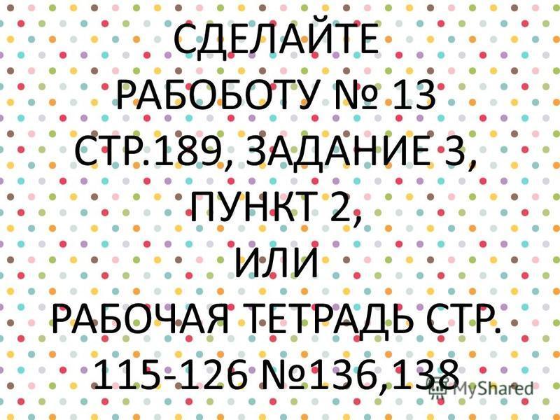 СДЕЛАЙТЕ РАБОБОТУ 13 СТР.189, ЗАДАНИЕ 3, ПУНКТ 2, ИЛИ РАБОЧАЯ ТЕТРАДЬ СТР. 115-126 136,138