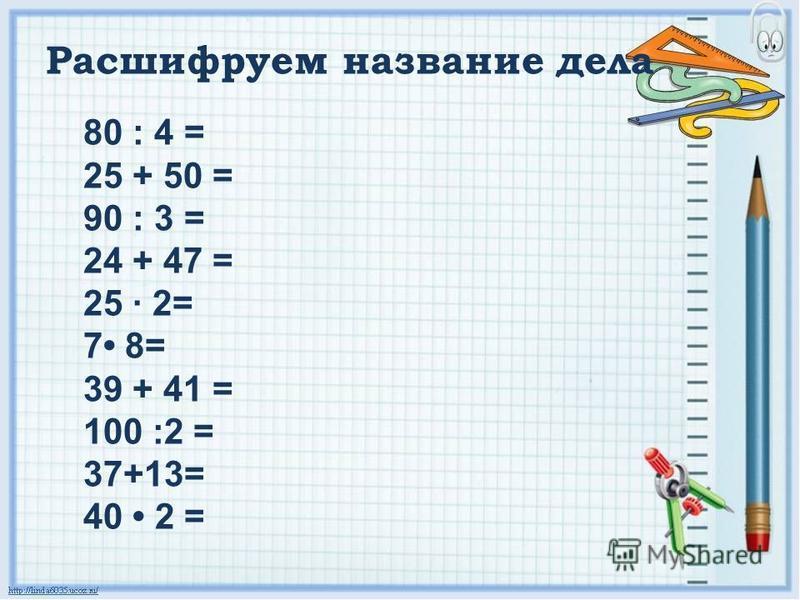 80 : 4 = 25 + 50 = 90 : 3 = 24 + 47 = 25 · 2= 7 8= 39 + 41 = 100 :2 = 37+13= 40 2 = Расшифруем название дела