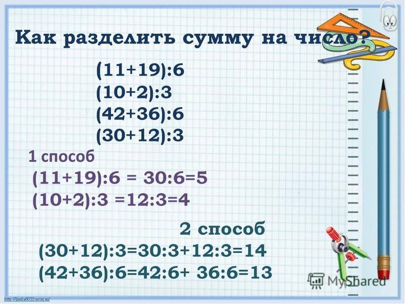 ( 11+19):6 (10+2):3 (42+36):6 (30+12):3 Как разделить сумму на число? 1 способ (11+19):6 = 30:6=5 (10+2):3 =12:3=4 2 способ (30+12):3=30:3+12:3=14 (42+36):6=42:6+ 36:6=13