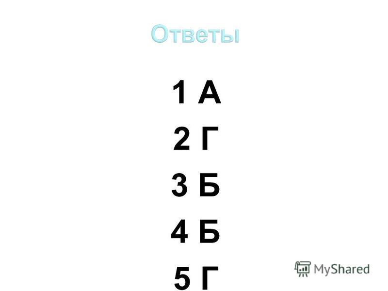 1 А 2 Г 3 Б 4 Б 5 Г