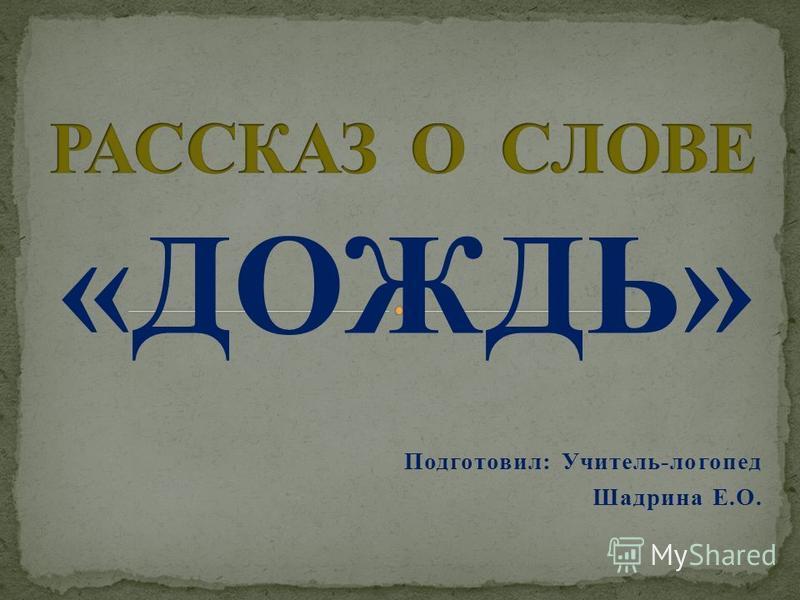 «ДОЖДЬ» Подготовил: Учитель-логопед Шадрина Е.О.