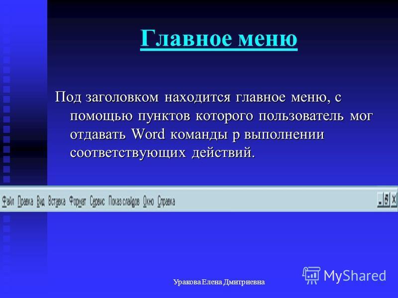 Уракова Елена Дмитриевна Главное меню Под заголовком находится главное меню, с помощью пунктов которого пользователь мог отдавать Word команды р выполнении соответствующих действий.
