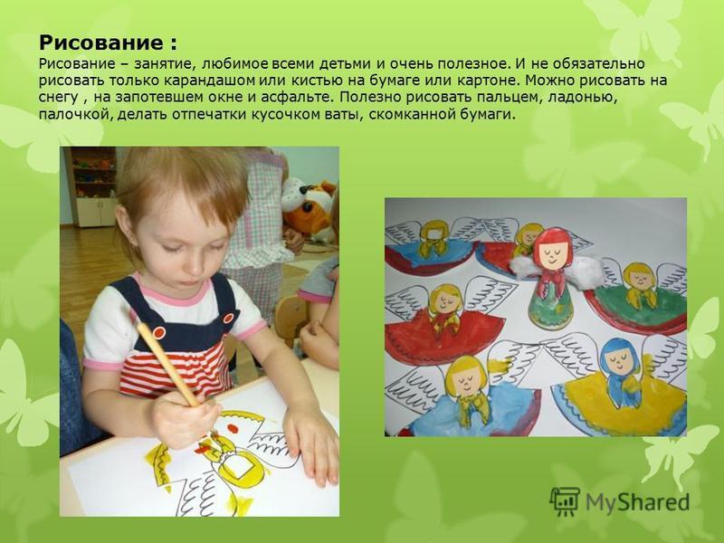 Рисование : Рисование – занятие, любимое всеми детьми и очень полезное. И не обязательно рисовать только карандашом или кистью на бумаге или картоне. Можно рисовать на снегу, на запотевшем окне и асфальте. Полезно рисовать пальцем, ладонью, палочкой,