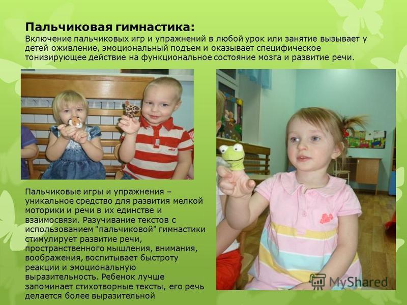 Пальчиковая гимнастика: Включение пальчиковых игр и упражнений в любой урок или занятие вызывает у детей оживление, эмоциональный подъем и оказывает специфическое тонизирующее действие на функциональное состояние мозга и развитие речи. Пальчиковые иг