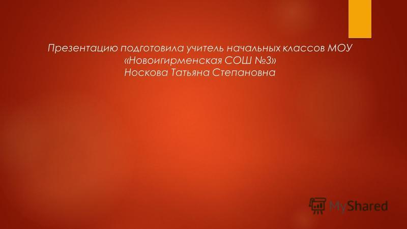 Презентацию подготовила учитель начальных классов МОУ «Новоигирменская СОШ 3» Носкова Татьяна Степановна