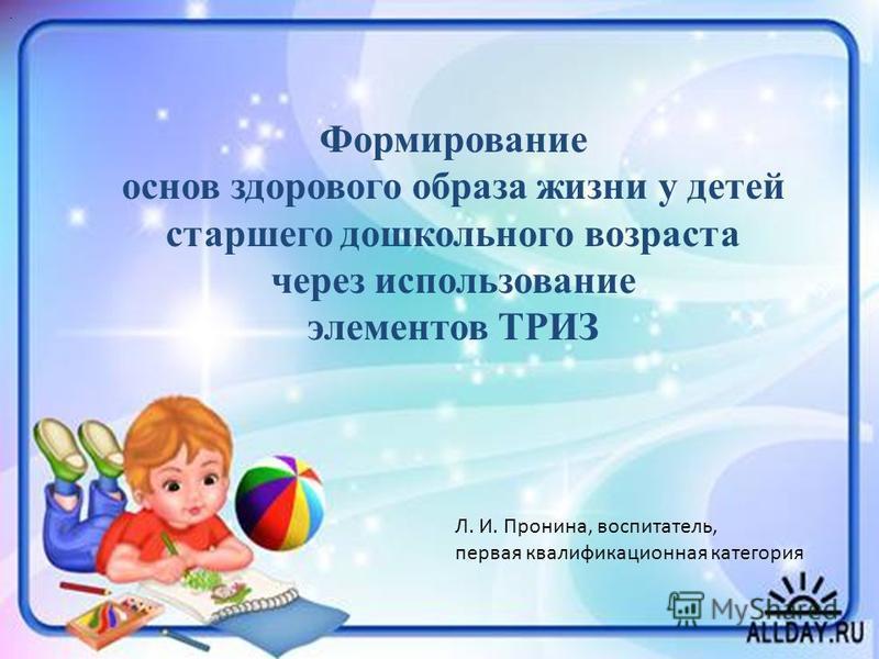 Формирование основ здорового образа жизни у детей старшего дошкольного возраста через использование элементов ТРИЗ Л. И. Пронина, воспитатель, первая квалификационная категория.