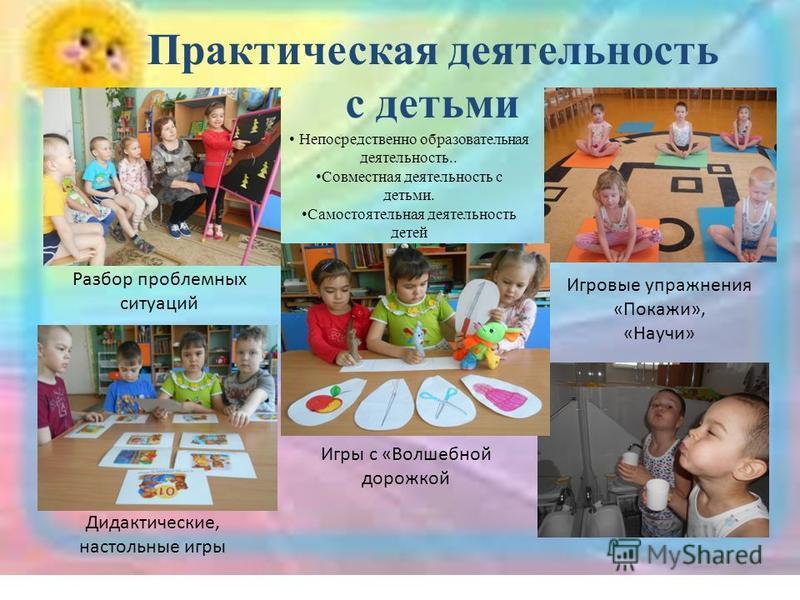 Практическая деятельность с детьми Непосредственно образовательная деятельность.. Совместная деятельность с детьми. Самостоятельная деятельность детей Разбор проблемных ситуаций Дидактические, настольные игры Игры с «Волшебной дорожкой Игровые упражн