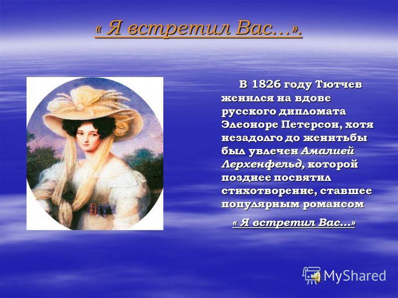 « Я встретил Вас…». В 1826 году Тютчев женился на вдове русского дипломата Элеоноре Петерсон, хотя незадолго до женитьбы был увлечен Амалией Лерхенфельд, которой позднее посвятил стихотворение, ставшее популярным романсом В 1826 году Тютчев женился н