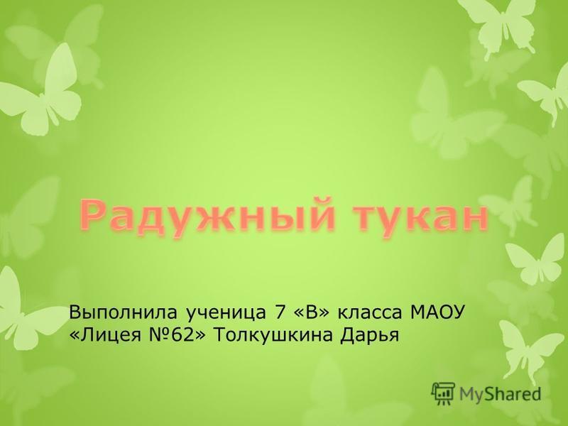 Выполнила ученица 7 «В» класса МАОУ «Лицея 62» Толкушкина Дарья