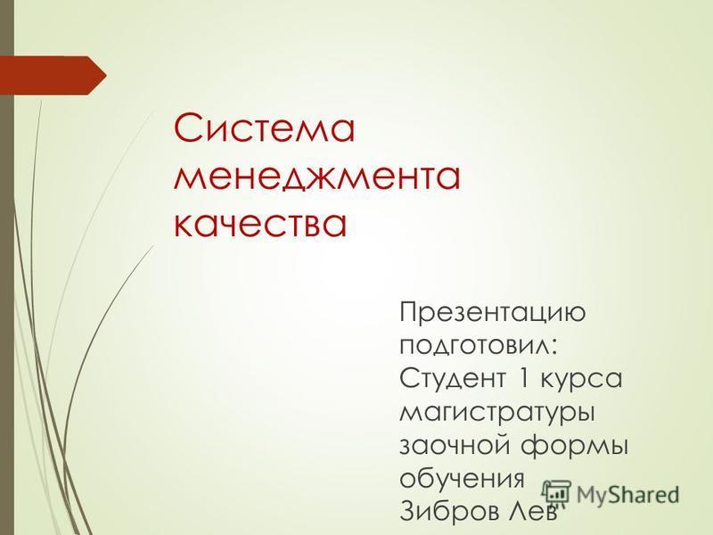 Презентацию подготовил: Студент 1 курса магистратуры заочной формы обучения Зибров Лев Система менеджмента качества