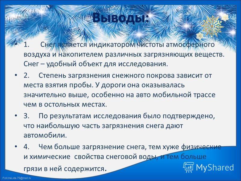 FokinaLida.75@mail.ru Выводы: 1. Снег является индикатором чистоты атмосферного воздуха и накопителем различных загрязняющих веществ. Снег – удобный объект для исследования. 2. Степень загрязнения снежного покрова зависит от места взятия пробы. У дор
