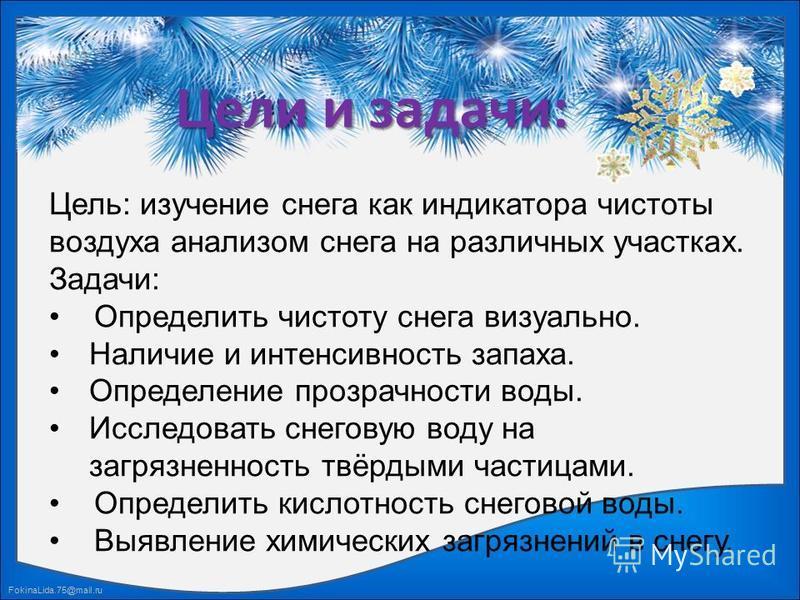 FokinaLida.75@mail.ru Цели и задачи: Цель: изучение снега как индикатора чистоты воздуха анализом снега на различных участках. Задачи: Определить чистоту снега визуально. Наличие и интенсивность запаха. Определение прозрачности воды. Исследовать снег