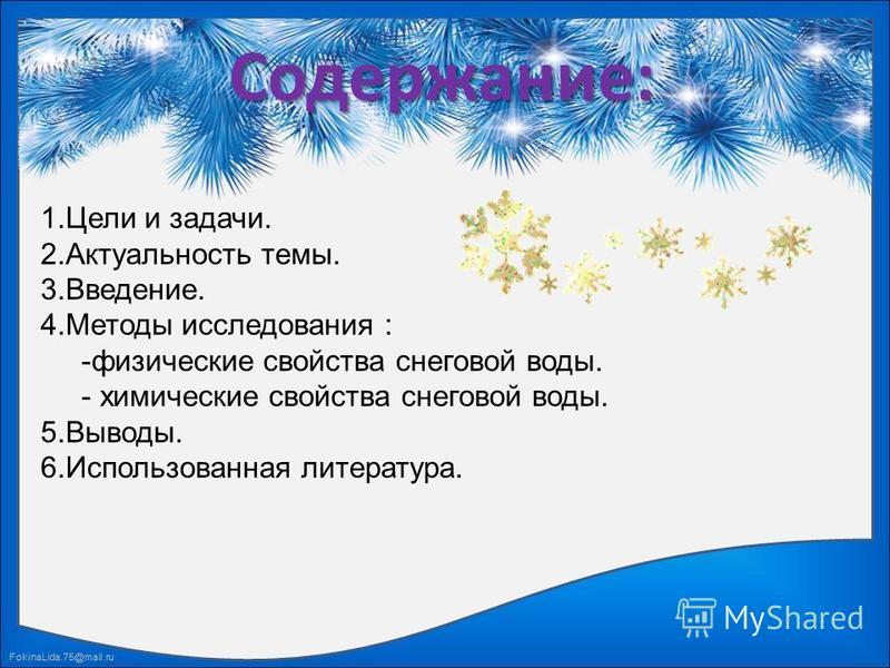 FokinaLida.75@mail.ru Содержание: 1. Цели и задачи. 2. Актуальность темы. 3.Введение. 4. Методы исследования : -физические свойства снеговой воды. - химические свойства снеговой воды. 5.Выводы. 6. Использованная литература.