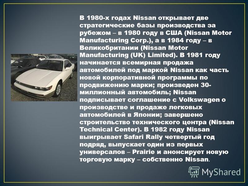 В 1980-х годах Nissan открывает две стратегические базы производства за рубежом – в 1980 году в США (Nissan Motor Manufacturing Corp.), а в 1984 году – в Великобритании (Nissan Motor Manufacturing (UK) Limited). В 1981 году начинается всемирная прода