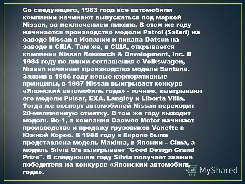 Со следующего, 1983 года все автомобили компании начинают выпускаться под маркой Nissan, за исключением пикапа. В этом же году начинается производство модели Patrol (Safari) на заводе Nissan в Испании и пикапа Datsun на заводе в США. Там же, в США, о