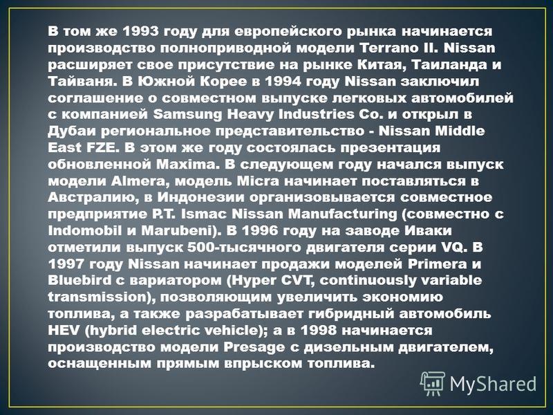 В том же 1993 году для европейского рынка начинается производство полноприводной модели Terrano II. Nissan расширяет свое присутствие на рынке Китая, Таиланда и Тайваня. В Южной Корее в 1994 году Nissan заключил соглашение о совместном выпуске легков