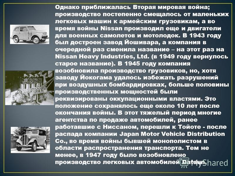 Однако приближалась Вторая мировая война; производство постепенно смещалось от маленьких легковых машин к армейским грузовикам, а во время войны Nissan производил еще и двигатели для военных самолетов и мотолодок. В 1943 году был достроен завод Йошив