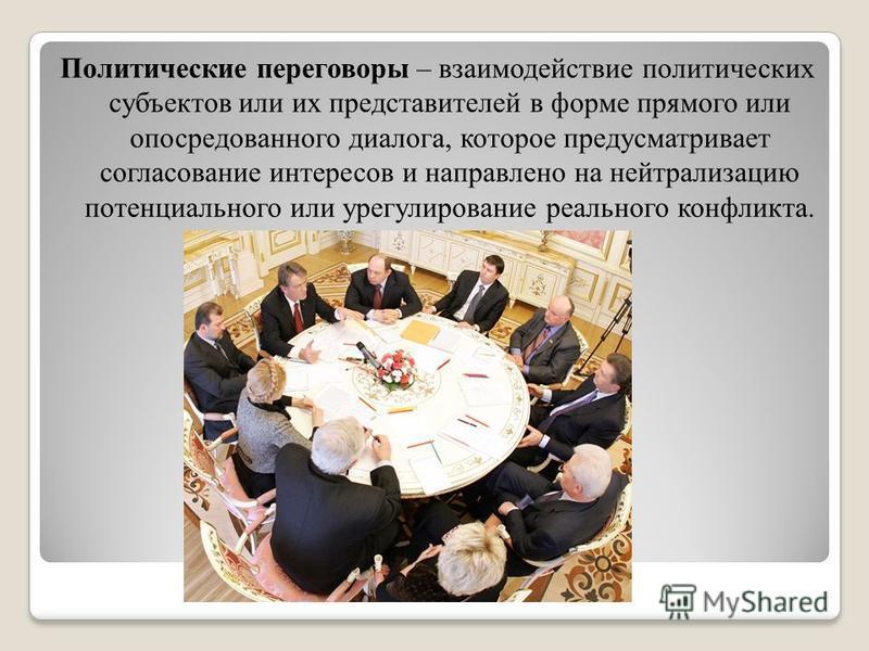 Политические переговоры – взаимодействие политических субъектов или их представителей в форме прямого или опосредованного диалога, которое предусматривает согласование интересов и направлено на нейтрализацию потенциального или урегулирование реальног