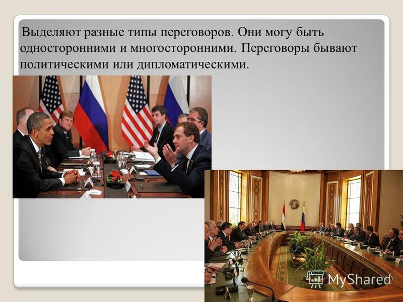 Выделяют разные типы переговоров. Они могу быть односторонними и многосторонними. Переговоры бывают политическими или дипломатическими.