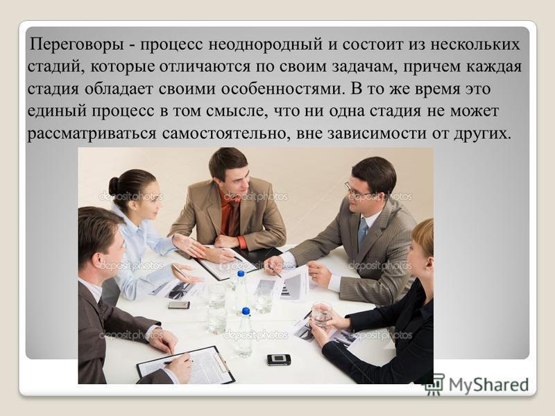 Переговоры - процесс неоднородный и состоит из нескольких стадий, которые отличаются по своим задачам, причем каждая стадия обладает своими особенностями. В то же время это единый процесс в том смысле, что ни одна стадия не может рассматриваться само
