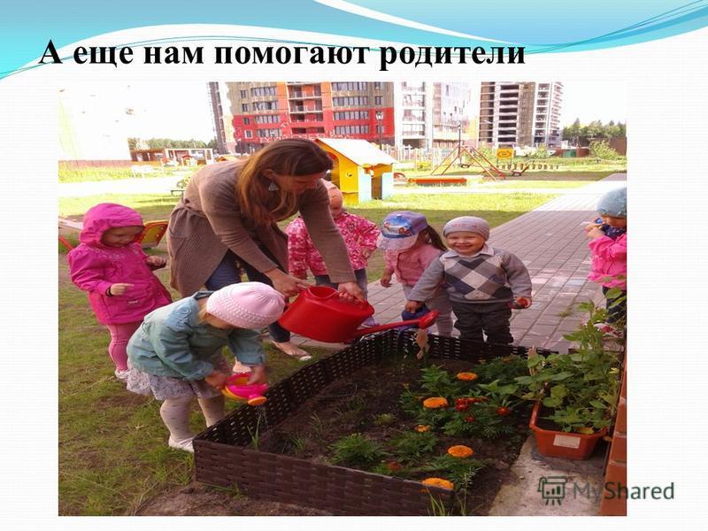 А еще нам помогают родители
