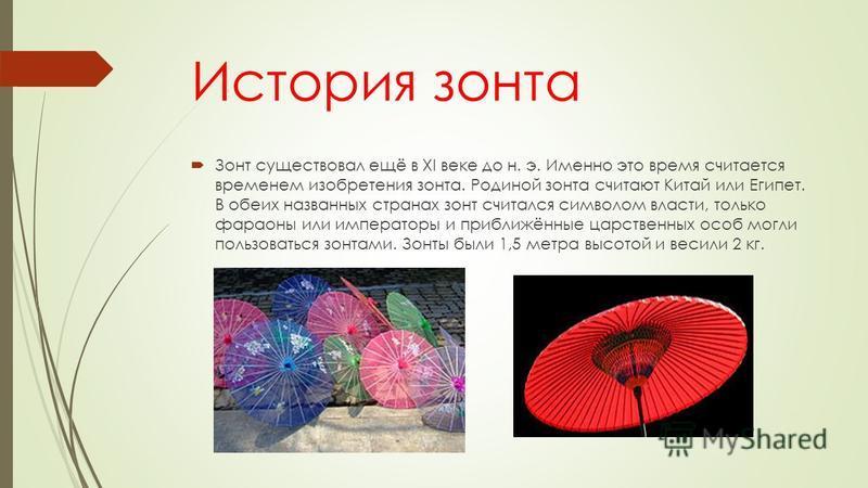 История зонта Зонт существовал ещё в XI веке до н. э. Именно это время считается временем изобретения зонта. Родиной зонта считают Китай или Египет. В обеих названных странах зонт считался символом власти, только фараоны или императоры и приближённые