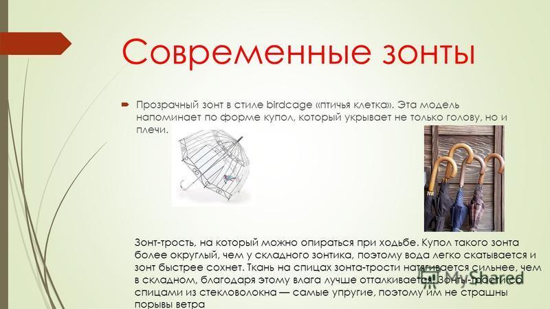 Современные зонты Прозрачный зонт в стиле birdcage «птичья клетка». Эта модель напоминает по форме купол, который укрывает не только голову, но и плечи. Зонт-трость, на который можно опираться при ходьбе. Купол такого зонта более округлый, чем у скла