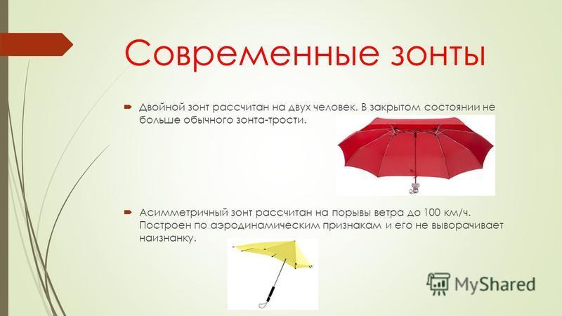 Современные зонты Двойной зонт рассчитан на двух человек. В закрытом состоянии не больше обычного зонта-трости. Асимметричный зонт рассчитан на порывы ветра до 100 км/ч. Построен по аэродинамическим признакам и его не выворачивает наизнанку.