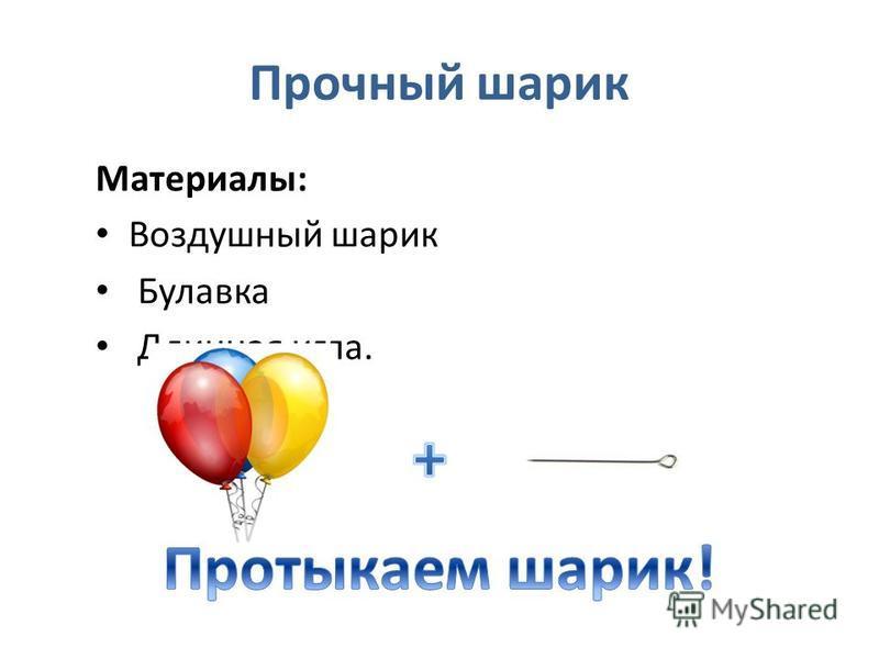Прочный шарик Материалы: Воздушный шарик Булавка Длинная игла.
