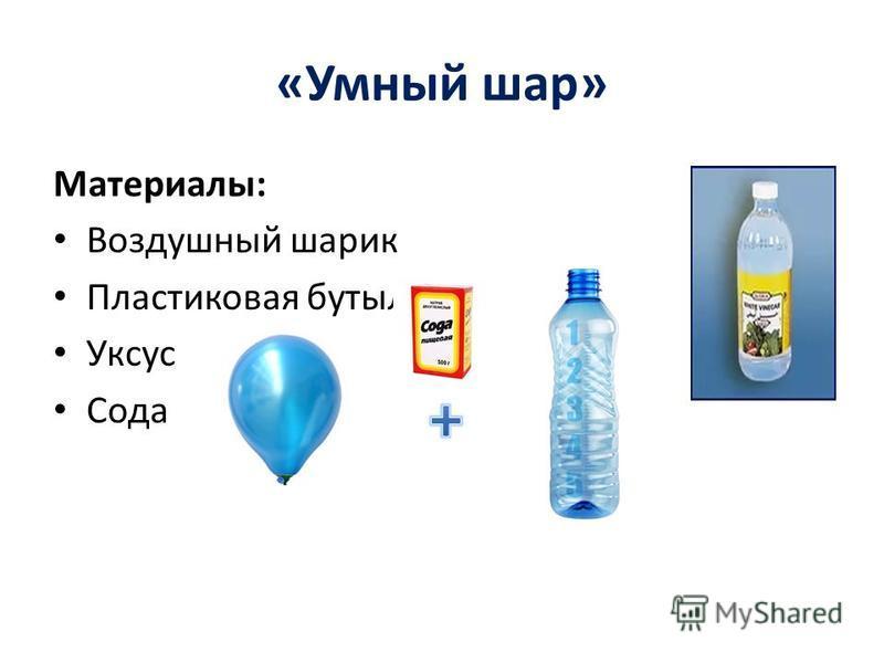 «Умный шар» Материалы: Воздушный шарик Пластиковая бутылка Уксус Сода