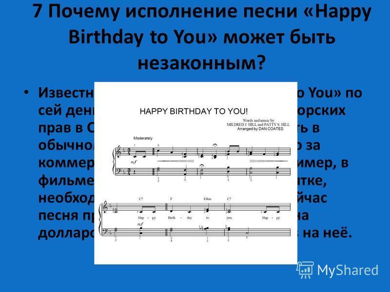 7 Почему исполнение песни «Happy Birthday to You» может быть незаконным? Известная песенка «Happy Birthday to You» по сей день находится под защитой авторских прав в США. Её можно бесплатно петь в обычном кругу семьи или друзей, но за коммерческое ис
