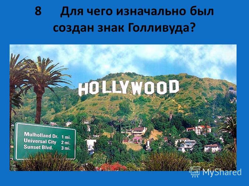 8 Для чего изначально был создан знак Голливуда? Знак Голливуда был создан в 1923 году, но совсем не как обозначение всемирной фабрики грёз. Это была просто реклама новых жилых кварталов Лос-Анджелеса, а надпись была длиннее: HOLLYWOODLAND. Предполаг