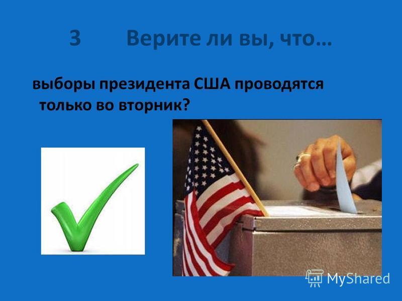 3 Верите ли вы, что… выборы президента США проводятся только во вторник?