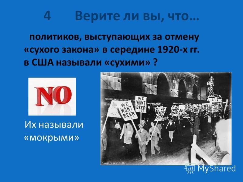 4 Верите ли вы, что… политиков, выступающих за отмену «сухого закона» в середине 1920-х гг. в США называли «сухими» ? Их называли «мокрыми»