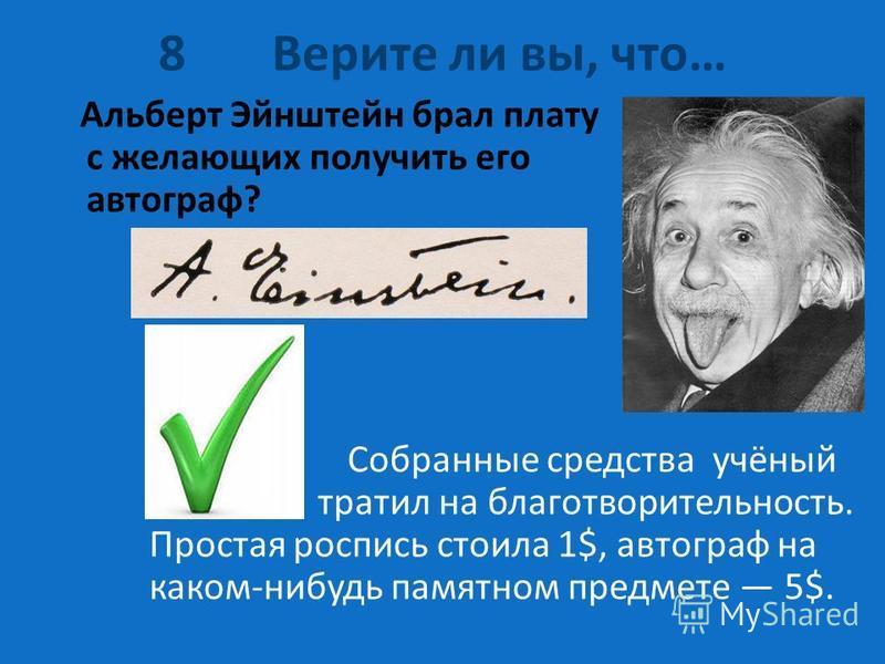 8 Верите ли вы, что… Альберт Эйнштейн брал плату с желающих получить его автограф? Собранные средства учёный тратил на благотворительность. Простая роспись стоила 1$, автограф на каком-нибудь памятном предмете 5$.