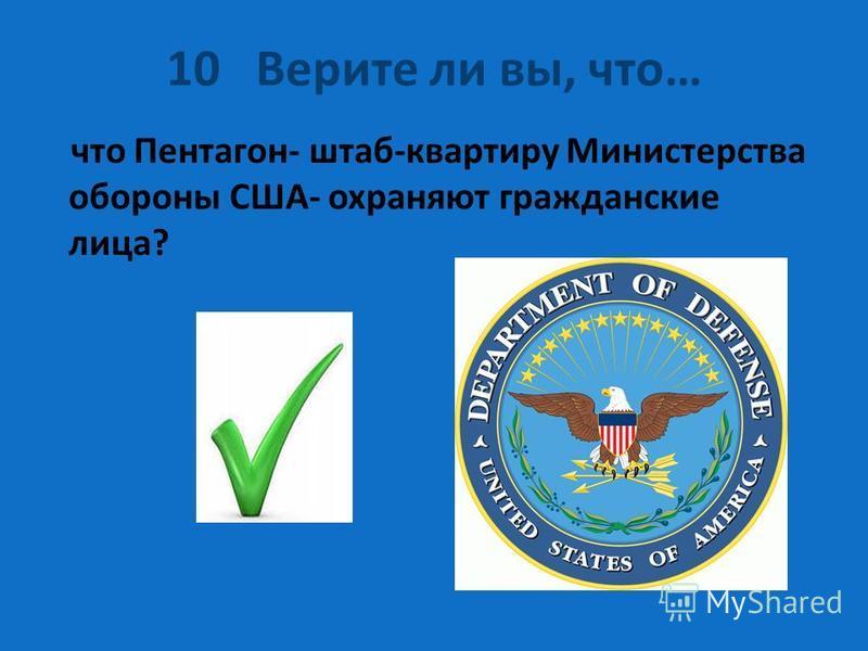 10 Верите ли вы, что… что Пентагон- штаб-квартиру Министерства обороны США- охраняют гражданские лица?