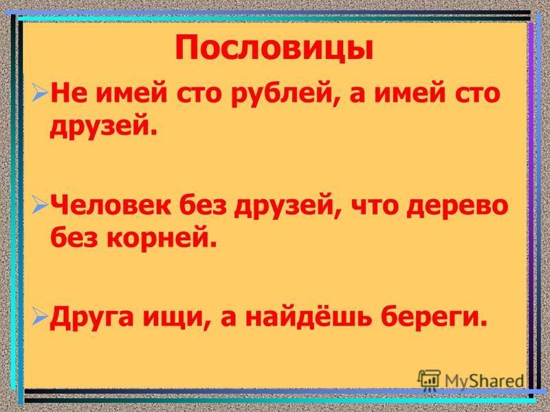 Пословицы Не имей сто рублей, а имей сто друзей. Человек без друзей, что дерево без корней. Друга ищи, а найдёшь береги.