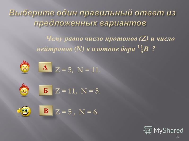 Что представляют собой α - частицы ? Поток ядер водорода. Поток нейтронов. Поток быстрых электронов. Поток ядер гелия. А Б В Г 30
