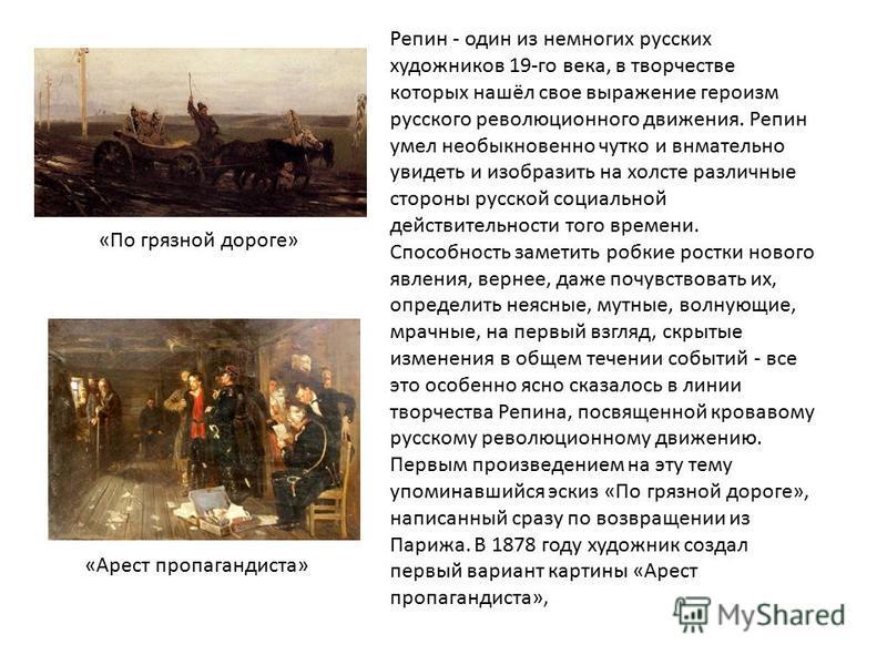 Репин - один из немногих русских художников 19-го века, в творчестве которых нашёл свое выражение героизм русского революционного движения. Репин умел необыкновенно чутко и внимательно увидеть и изобразить на холсте различные стороны русской социальн