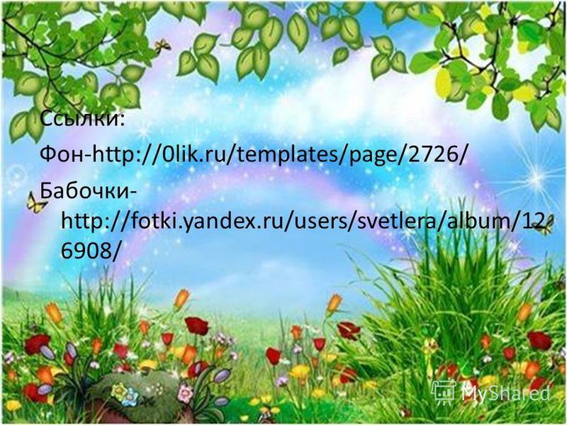 Ссылки: Фон-http://0lik.ru/templates/page/2726/ Бабочки- http://fotki.yandex.ru/users/svetlera/album/12 6908/