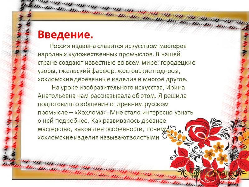 Введение. Россия издавна славится искусством мастеров народных художественных промыслов. В нашей стране создают известные во всем мире: городецкие узоры, гжельский фарфор, жостовские подносы, хохломские деревянные изделия и многое другое. На уроке из