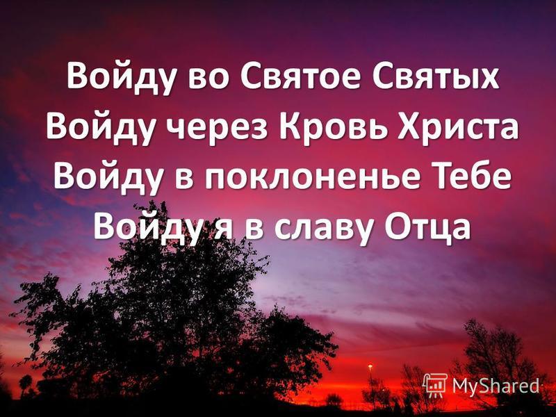 Войду во Святое Святых Войду через Кровь Христа Войду в поклоненье Тебе Войду я в славу Отца