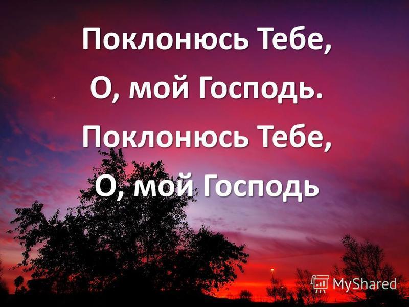 Поклонюсь Тебе, О, мой Господь. Поклонюсь Тебе, О, мой Господь